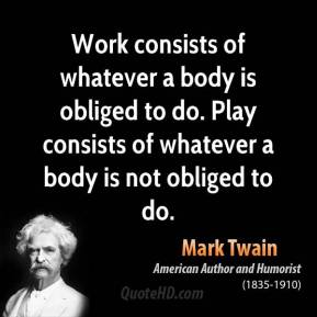 Work consists of whatever a body is obliged to do. Play consists of whatever a body is not obliged to do.