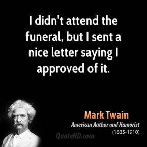 Mark Twain - I didn't attend the funeral, but I sent a nice letter saying I approved of it.