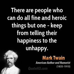There are people who can do all fine and heroic things but one - keep from telling their happiness to the unhappy.