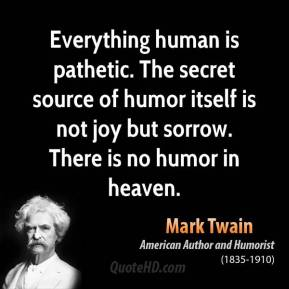 Mark Twain - Everything human is pathetic. The secret source of humor itself is not joy but sorrow. There is no humor in heaven.