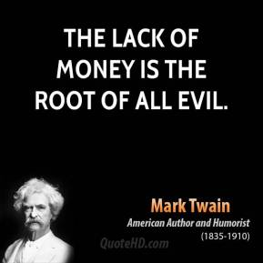 Mark Twain - The lack of money is the root of all evil.