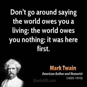 Mark Twain  - Don't go around saying the world owes you a living; the world owes you nothing; it was here first.