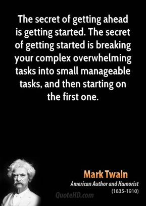 Mark Twain  - The secret of getting ahead is getting started. The secret of getting started is breaking your complex overwhelming tasks into small manageable tasks, and then starting on the first one.