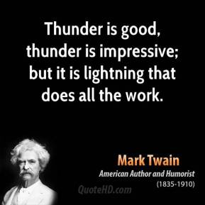 Thunder is good, thunder is impressive; but it is lightning that does all the work.
