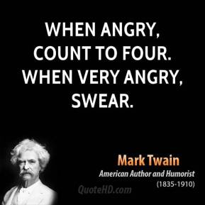 Mark Twain  - When angry, count to four. When very angry, swear.
