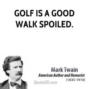 Golf is a good walk spoiled.
