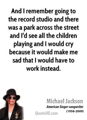 Michael Jackson - And I remember going to the record studio and there was a park across the street and I'd see all the children playing and I would cry because it would make me sad that I would have to work instead.