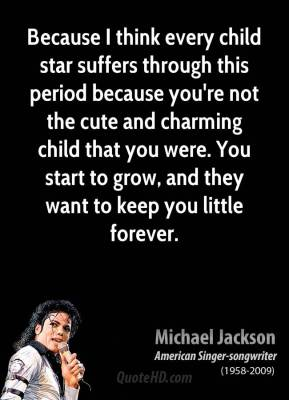 Michael Jackson - Because I think every child star suffers through this period because you're not the cute and charming child that you were. You start to grow, and they want to keep you little forever.