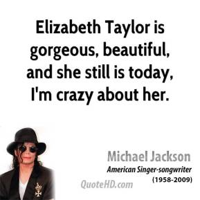 Michael Jackson - Elizabeth Taylor is gorgeous, beautiful, and she still is today, I'm crazy about her.