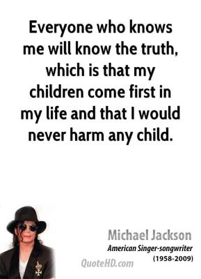 Michael Jackson - Everyone who knows me will know the truth, which is that my children come first in my life and that I would never harm any child.