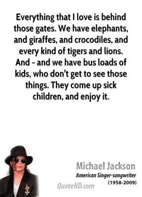 Michael Jackson - Everything that I love is behind those gates. We have elephants, and giraffes, and crocodiles, and every kind of tigers and lions. And - and we have bus loads of kids, who don't get to see those things. They come up sick children, and enjoy it.