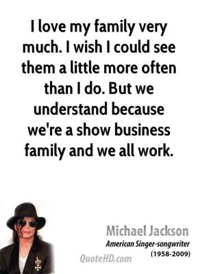 Michael Jackson - I love my family very much. I wish I could see them a little more often than I do. But we understand because we're a show business family and we all work.