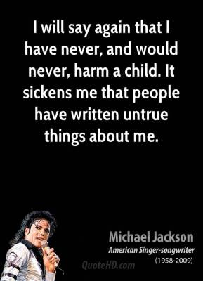 I will say again that I have never, and would never, harm a child. It sickens me that people have written untrue things about me.