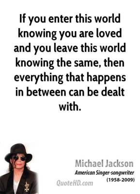 Michael Jackson - If you enter this world knowing you are loved and you leave this world knowing the same, then everything that happens in between can be dealt with.