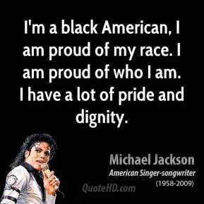 I'm a black American, I am proud of my race. I am proud of who I am. I have a lot of pride and dignity.