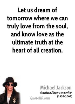 Michael Jackson - Let us dream of tomorrow where we can truly love from the soul, and know love as the ultimate truth at the heart of all creation.