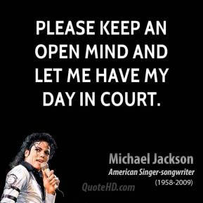 Michael Jackson - Please keep an open mind and let me have my day in court.
