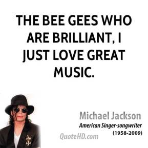 Michael Jackson - The Bee Gees who are brilliant, I just love great music.
