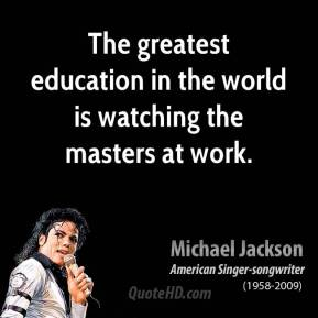 The greatest education in the world is watching the masters at work.