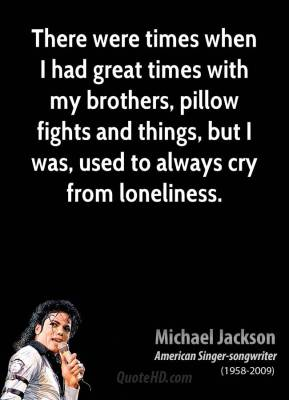 Michael Jackson - There were times when I had great times with my brothers, pillow fights and things, but I was, used to always cry from loneliness.