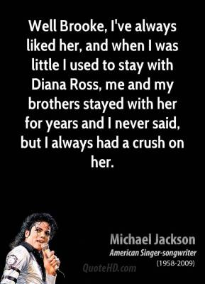 Well Brooke, I've always liked her, and when I was little I used to stay with Diana Ross, me and my brothers stayed with her for years and I never said, but I always had a crush on her.