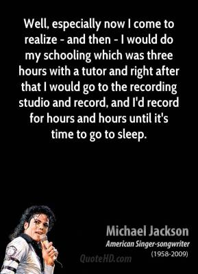 Michael Jackson - Well, especially now I come to realize - and then - I would do my schooling which was three hours with a tutor and right after that I would go to the recording studio and record, and I'd record for hours and hours until it's time to go to sleep.