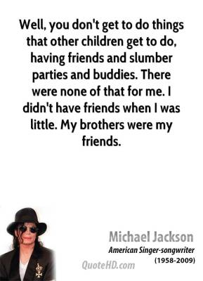 Well, you don't get to do things that other children get to do, having friends and slumber parties and buddies. There were none of that for me. I didn't have friends when I was little. My brothers were my friends.