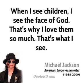 When I see children, I see the face of God. That's why I love them so much. That's what I see.