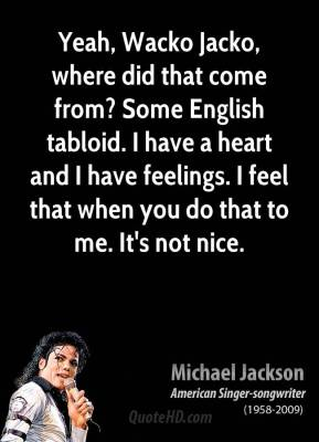 Yeah, Wacko Jacko, where did that come from? Some English tabloid. I have a heart and I have feelings. I feel that when you do that to me. It's not nice.