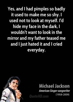 Michael Jackson - Yes, and I had pimples so badly it used to make me so shy. I used not to look at myself. I'd hide my face in the dark, I wouldn't want to look in the mirror and my father teased me and I just hated it and I cried everyday.