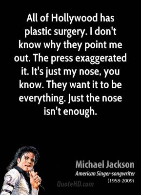 All of Hollywood has plastic surgery. I don't know why they point me out. The press exaggerated it. It's just my nose, you know. They want it to be everything. Just the nose isn't enough.