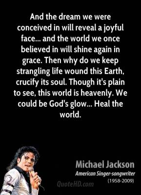 Michael Jackson  - And the dream we were conceived in will reveal a joyful face... and the world we once believed in will shine again in grace. Then why do we keep strangling life wound this Earth, crucify its soul. Though it's plain to see, this world is heavenly. We could be God's glow... Heal the world.