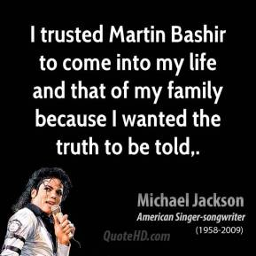 Michael Jackson  - I trusted Martin Bashir to come into my life and that of my family because I wanted the truth to be told.