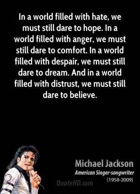 Michael Jackson  - In a world filled with hate, we must still dare to hope. In a world filled with anger, we must still dare to comfort. In a world filled with despair, we must still dare to dream. And in a world filled with distrust, we must still dare to believe.