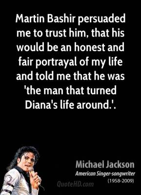 Michael Jackson  - Martin Bashir persuaded me to trust him, that his would be an honest and fair portrayal of my life and told me that he was 'the man that turned Diana's life around.'.