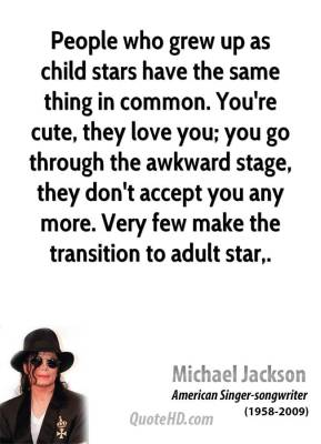 People who grew up as child stars have the same thing in common. You're cute, they love you; you go through the awkward stage, they don't accept you any more. Very few make the transition to adult star.