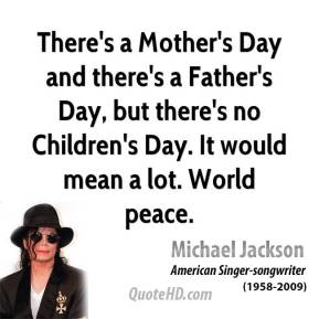 There's a Mother's Day and there's a Father's Day, but there's no Children's Day. It would mean a lot. World peace.