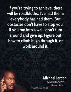 Michael Jordan - If you're trying to achieve, there will be roadblocks. I've had them; everybody has had them. But obstacles don't have to stop you. If you run into a wall, don't turn around and give up. Figure out how to climb it, go through it, or work around it.