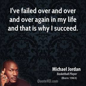 Michael Jordan - I've failed over and over and over again in my life and that is why I succeed.