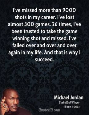 I've missed more than 9000 shots in my career. I've lost almost 300 games. 26 times, I've been trusted to take the game winning shot and missed. I've failed over and over and over again in my life. And that is why I succeed.