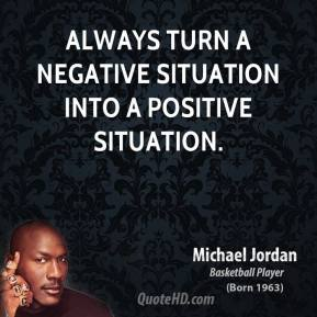 Michael Jordan - Always turn a negative situation into a positive situation.
