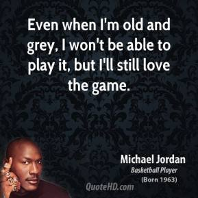 Michael Jordan - Even when I'm old and grey, I won't be able to play it, but I'll still love the game.