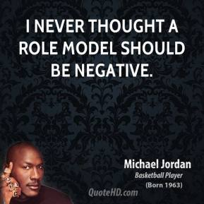 I never thought a role model should be negative.
