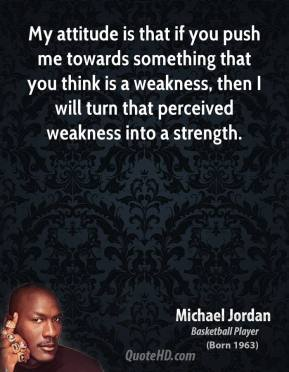 Michael Jordan - My attitude is that if you push me towards something that you think is a weakness, then I will turn that perceived weakness into a strength.