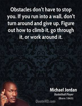 Obstacles don't have to stop you. If you run into a wall, don't turn around and give up. Figure out how to climb it, go through it, or work around it.