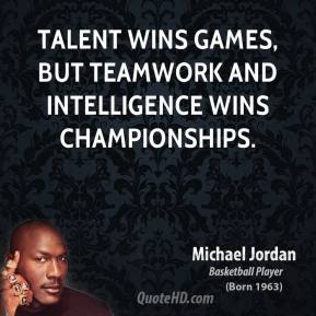 Michael Jordan - Talent wins games, but teamwork and intelligence wins championships.