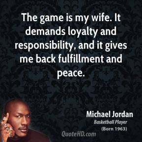 The game is my wife. It demands loyalty and responsibility, and it gives me back fulfillment and peace.