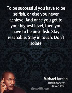 To be successful you have to be selfish, or else you never achieve. And once you get to your highest level, then you have to be unselfish. Stay reachable. Stay in touch. Don't isolate.