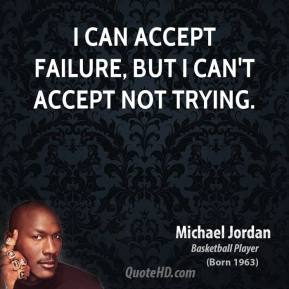 Michael Jordan  - I can accept failure, but I can't accept not trying.