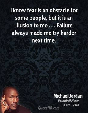 Michael Jordan  - I know fear is an obstacle for some people, but it is an illusion to me . . . Failure always made me try harder next time.